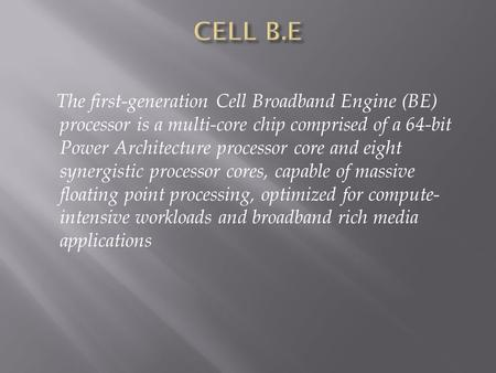 The first-generation Cell Broadband Engine (BE) processor is a multi-core chip comprised of a 64-bit Power Architecture processor core and eight synergistic.