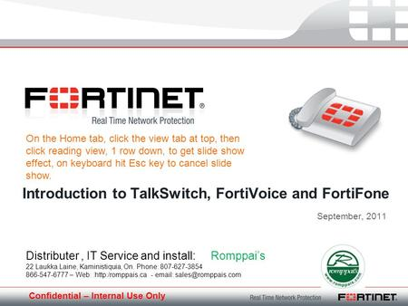 Confidential – Internal Use Only September, 2011 Introduction to TalkSwitch, FortiVoice and FortiFone Distributer, IT Service and install: Romppais 22.