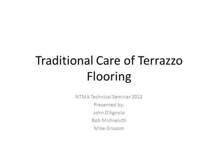 Traditional Care of Terrazzo Flooring NTMA Technical Seminar 2012 Presented by: John DAgnolo Bob Michielutti Mike Grissom.