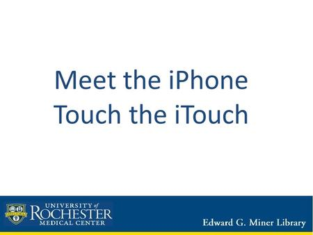 Meet the iPhone Touch the iTouch. This is Final Friday – its fun! Care & feeding of the device What do I need to know about this device? On/off switch.