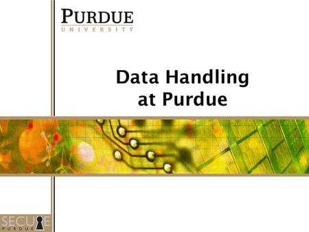 1 Data Handling at Purdue. Section I The Importance of Data Security (slides 4 – 5) Laws and Policies (Slides 7 – 18) - Federal - State - Purdue Section.