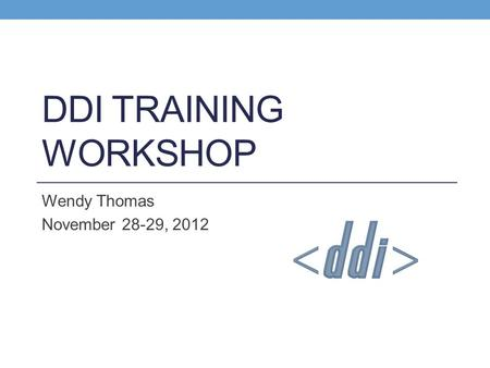 DDI TRAINING WORKSHOP Wendy Thomas November 28-29, 2012.