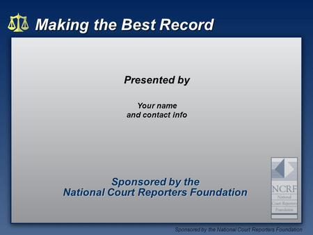 Making the Best Record Sponsored by the National Court Reporters Foundation Sponsored by the National Court Reporters Foundation Sponsored by the National.