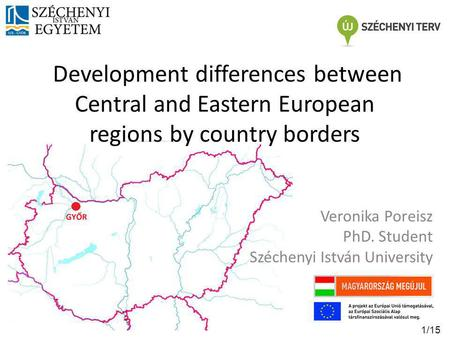 Development differences between Central and Eastern European regions by country borders Veronika Poreisz PhD. Student Széchenyi István University 1/15.