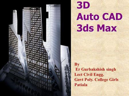 3D Auto CAD 3ds Max By Er Gurbakshish singh Lect Civil Engg. Govt Poly. College Girls Patiala.
