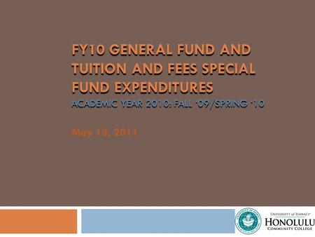FY10 GENERAL FUND AND TUITION AND FEES SPECIAL FUND EXPENDITURES ACADEMIC YEAR 2010: FALL 09/SPRING 10 May 13, 2011.