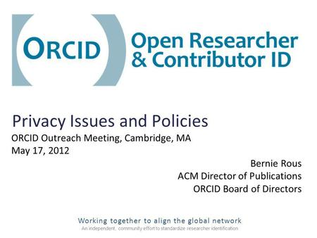 Working together to align the global network An independent, community effort to standardize researcher identification Privacy Issues and Policies ORCID.