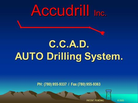 C.C.A.D. AUTO Drilling System. Accudrill Inc. PATENT PENDING© 2005 PH: (780) 955-9337 / Fax (780) 955-9363.