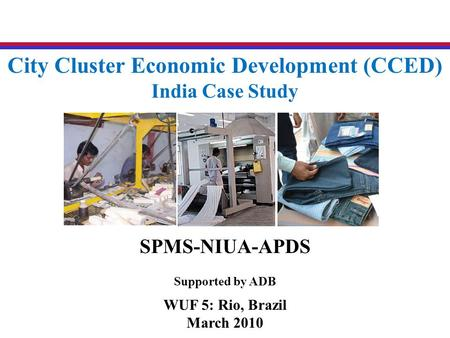 City Cluster Economic Development (CCED) India Case Study SPMS-NIUA-APDS Supported by ADB WUF 5: Rio, Brazil March 2010.
