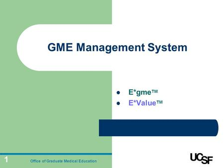 1 GME Management System E*gme TM E*Value TM Office of Graduate Medical Education.