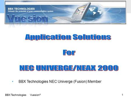 1 BBX Technologies Vuesion ® Unleash the potential of your communication system BBX TECHNOLOGIES BBX Technologies NEC Univerge (Fusion) Member.