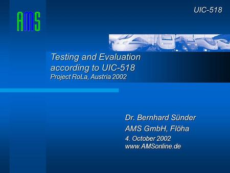 Dr. Bernhard Sünder AMS GmbH, Flöha 4. October 2002 www.AMSonline.de UIC-518 Testing and Evaluation according to UIC-518 Project RoLa, Austria 2002.
