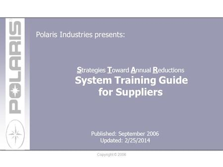 Copyright © 2006 S trategies T oward A nnual R eductions System Training Guide for Suppliers Polaris Industries presents: Published: September 2006 Updated:
