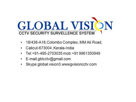 18/438-A18,Colombo Complex, MM Ali Road, Calicut-673004,Kerala-India Tel:+91-495-2703035 mob:+91 9961350949 Skype:global.vision3,wwwgvisioncctv.com.