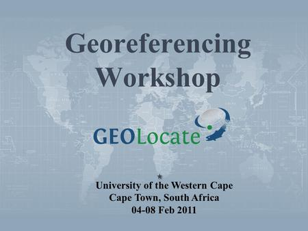 Georeferencing Workshop University of the Western Cape Cape Town, South Africa 04-08 Feb 2011.