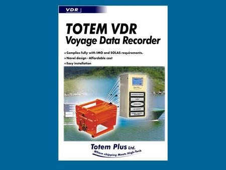 Totem VDR Following IMO regulations and SOLAS requirements for VDR, certain classes of vessels are required to install VDR units by July 2002. Totem VDR.