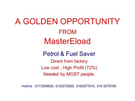 A GOLDEN OPPORTUNITY FROM MasterEload Petrol & Fuel Saver Direct from factory Low cost, High Profit (72%) Needed by MOST people. Hotline : 0173359606,