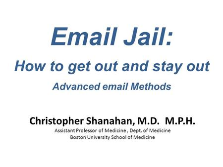 Email Jail: How to get out and stay out Advanced email Methods Christopher Shanahan, M.D. M.P.H. Assistant Professor of Medicine, Dept. of Medicine Boston.