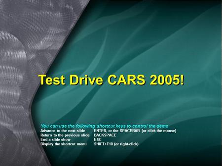 Test Drive CARS 2005! You can use the following shortcut keys to control the demo Advance to the next slideENTER, or the SPACEBAR (or click the mouse)
