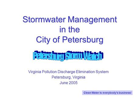 Stormwater Management in the City of Petersburg Virginia Pollution Discharge Elimination System Petersburg, Virginia June 2005 Clean Water is everybodys.