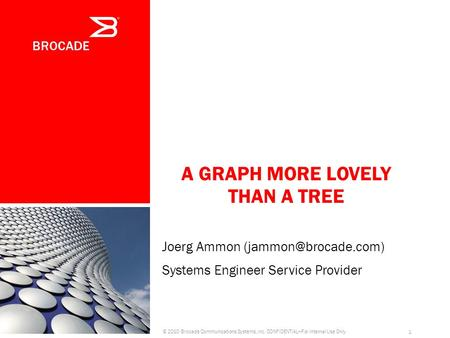 A GRAPH MORE LOVELY THAN A TREE © 2010 Brocade Communications Systems, Inc. CONFIDENTIALFor Internal Use Only 1 Joerg Ammon Systems.