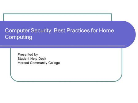 Computer Security: Best Practices for Home Computing Presented by Student Help Desk Merced Community College.