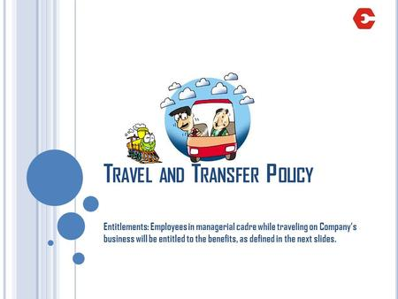 T RAVEL AND T RANSFER P OLICY Entitlements: Employees in managerial cadre while traveling on Companys business will be entitled to the benefits, as defined.