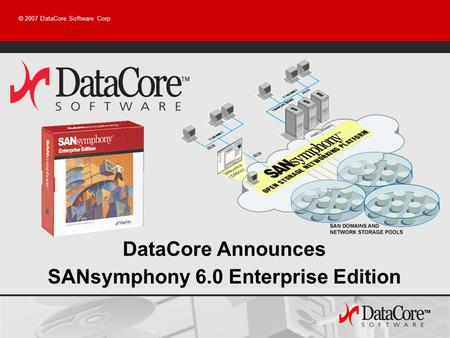 © 2007 DataCore Software Corp DataCore Announces SANsymphony 6.0 Enterprise Edition.
