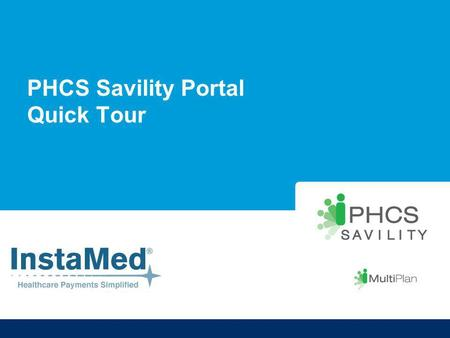 PHCS Savility Portal Quick Tour. About PHCS Savility Key FeaturesKey Benefits A single reimbursement processAccelerated, consolidated payment for all.