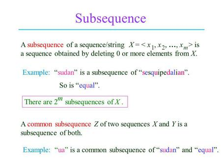 Subsequence A subsequence of a sequence/string X = is a sequence obtained by deleting 0 or more elements from X. Example: sudan is a subsequence of sesquipedalian.