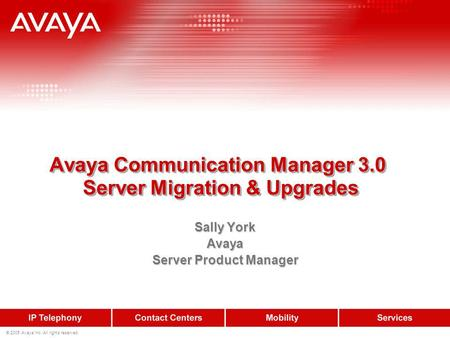 © 2005 Avaya Inc. All rights reserved. Avaya Communication Manager 3.0 Server Migration & Upgrades Sally York Avaya Server Product Manager.