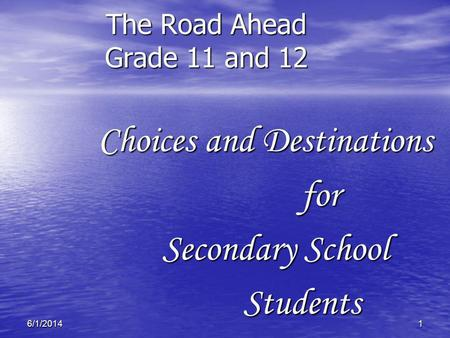 16/1/2014 The Road Ahead Grade 11 and 12 Choices and Destinations Choices and Destinationsfor Secondary School Students Students.
