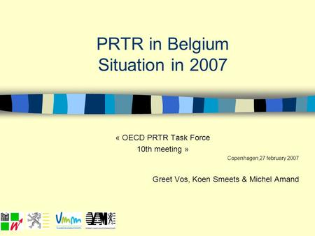 PRTR in Belgium Situation in 2007 « OECD PRTR Task Force 10th meeting » Copenhagen,27 february 2007 Greet Vos, Koen Smeets & Michel Amand.