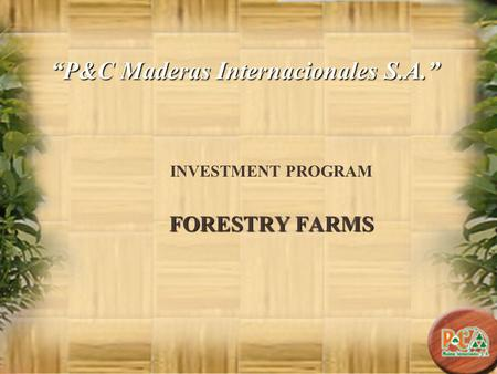 P&C Maderas Internacionales S.A. INVESTMENT PROGRAM FORESTRY FARMS.
