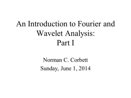An Introduction to Fourier and Wavelet Analysis: Part I Norman C. Corbett Sunday, June 1, 2014.