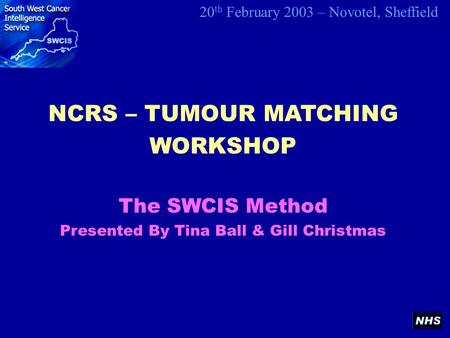 NCRS – TUMOUR MATCHING WORKSHOP 20 th February 2003 – Novotel, Sheffield The SWCIS Method Presented By Tina Ball & Gill Christmas.