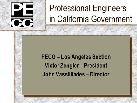 Professional Engineers in California Government PECG – Los Angeles Section Victor Zengler – President John Vassilliades – Director PECG – Los Angeles Section.
