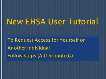 New EHSA User Tutorial To Request Access for Yourself or Another Individual Follow Steps (A )Through (G) To Request Access for Yourself or Another Individual.