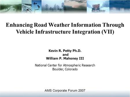 Enhancing Road Weather Information Through Vehicle Infrastructure Integration (VII) Kevin R. Petty Ph.D. and William P. Mahoney III National Center for.
