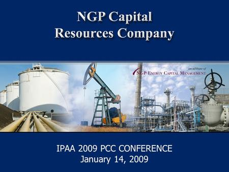 1 IPAA 2009 PCC CONFERENCE January 14, 2009. NGPC an affiliate of NGPC NGP Capital Resources Company CONFIDENTIAL: NOT FOR REPRODUCTION OR DISTRIBUTION.