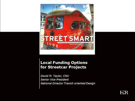 Local Funding Options for Streetcar Projects David M. Taylor, CNU Senior Vice President National Director Transit-oriented Design.