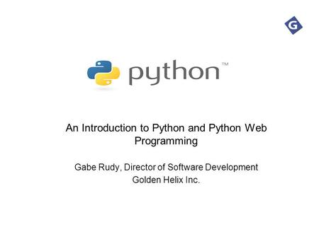 An Introduction to Python and Python Web Programming Gabe Rudy, Director of Software Development Golden Helix Inc.