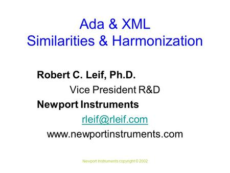 Newport Instruments copyright © 2002 Ada & XML Similarities & Harmonization Robert C. Leif, Ph.D. Vice President R&D Newport Instruments
