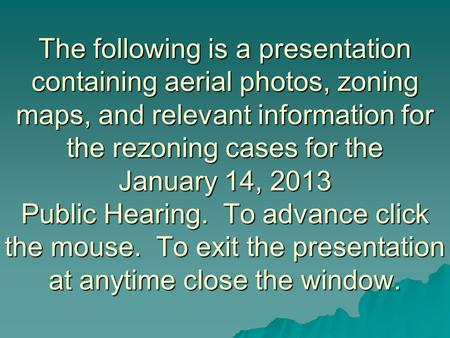 The following is a presentation containing aerial photos, zoning maps, and relevant information for the rezoning cases for the January 14, 2013 Public.