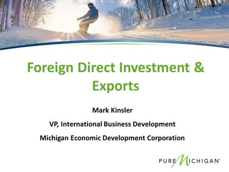Mark Kinsler VP, International Business Development Michigan Economic Development Corporation Foreign Direct Investment & Exports.