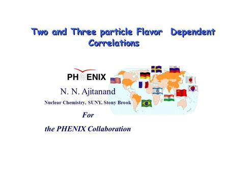 N. N. Ajitanand Nuclear Chemistry, SUNY, Stony Brook For the PHENIX Collaboration Two and Three particle Flavor Dependent Correlations.