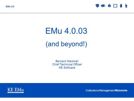 Collections Management Museums EMu 4.0 EMu 4.0.03 (and beyond!) Bernard Marshall Chief Technical Officer KE Software.