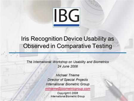 Iris Recognition Device Usability as Observed in Comparative Testing The International Workshop on Usability and Biometrics 24 June 2008 Michael Thieme.