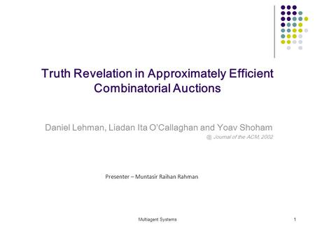 Multiagent Systems1 Truth Revelation in Approximately Efficient Combinatorial Auctions Daniel Lehman, Liadan Ita OCallaghan and Yoav Journal of.