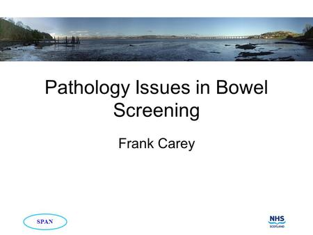 Pathology Issues in Bowel Screening Frank Carey SPAN.